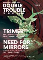 Double Trouble w/ Trimer (UK) & Need For Mirrors (UK) @ Cross - 11.11.2016